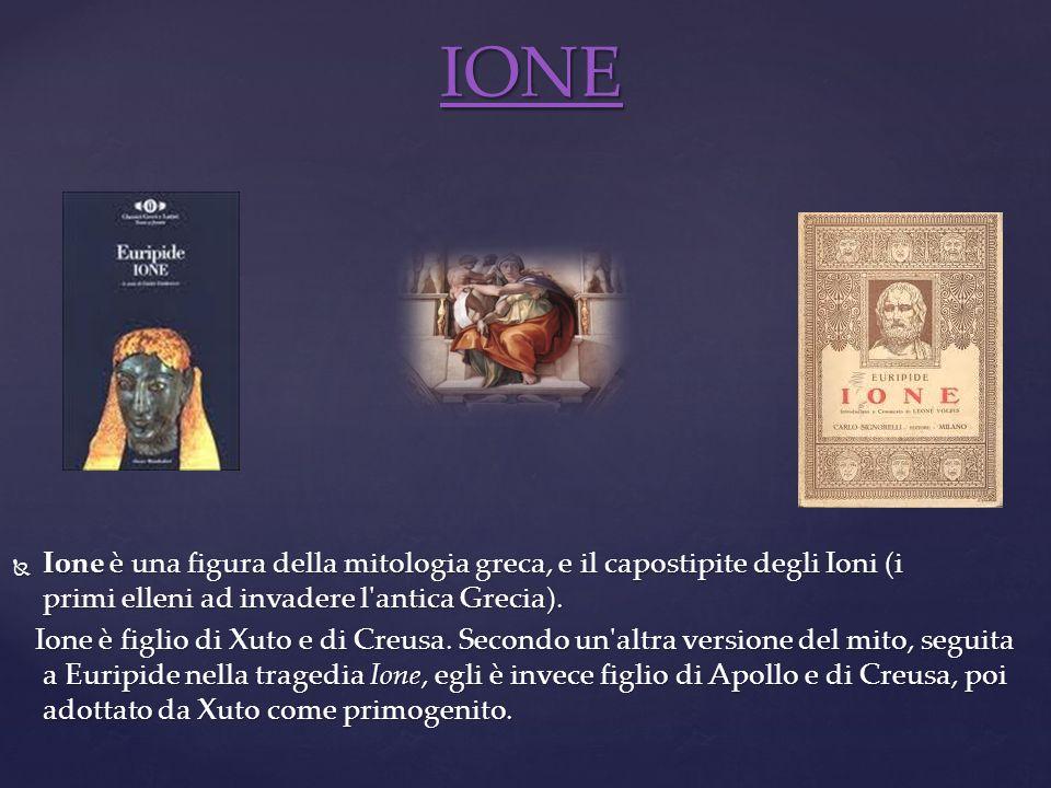 Ione è una figura della mitologia greca, e il capostipite degli Ioni (i primi elleni ad invadere l'antica Grecia). Ione è una figura della mitologia g