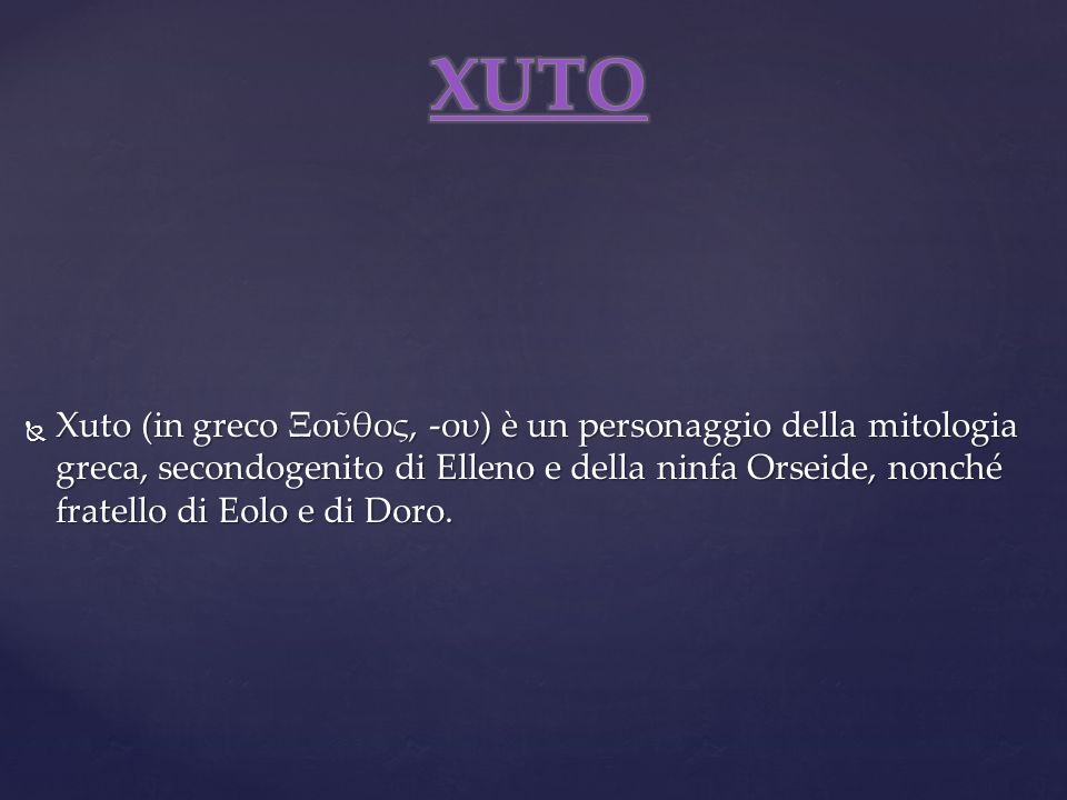 Xuto (in greco Ξοθος, -ου) è un personaggio della mitologia greca, secondogenito di Elleno e della ninfa Orseide, nonché fratello di Eolo e di Doro. X