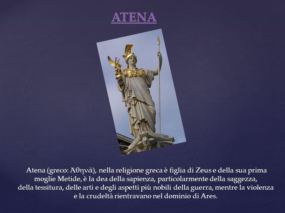 Atena (greco: θην), nella religione greca è figlia di Zeus e della sua prima moglie Metide, è la dea della sapienza, particolarmente della saggezza, d