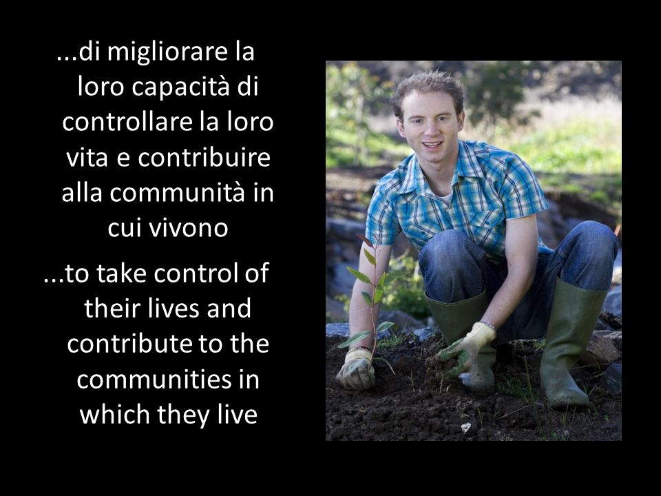 ...to take control of their lives and contribute to the communities in which they live...di migliorare la loro capacità di controllare la loro vita e contribuire alla communità in cui vivono