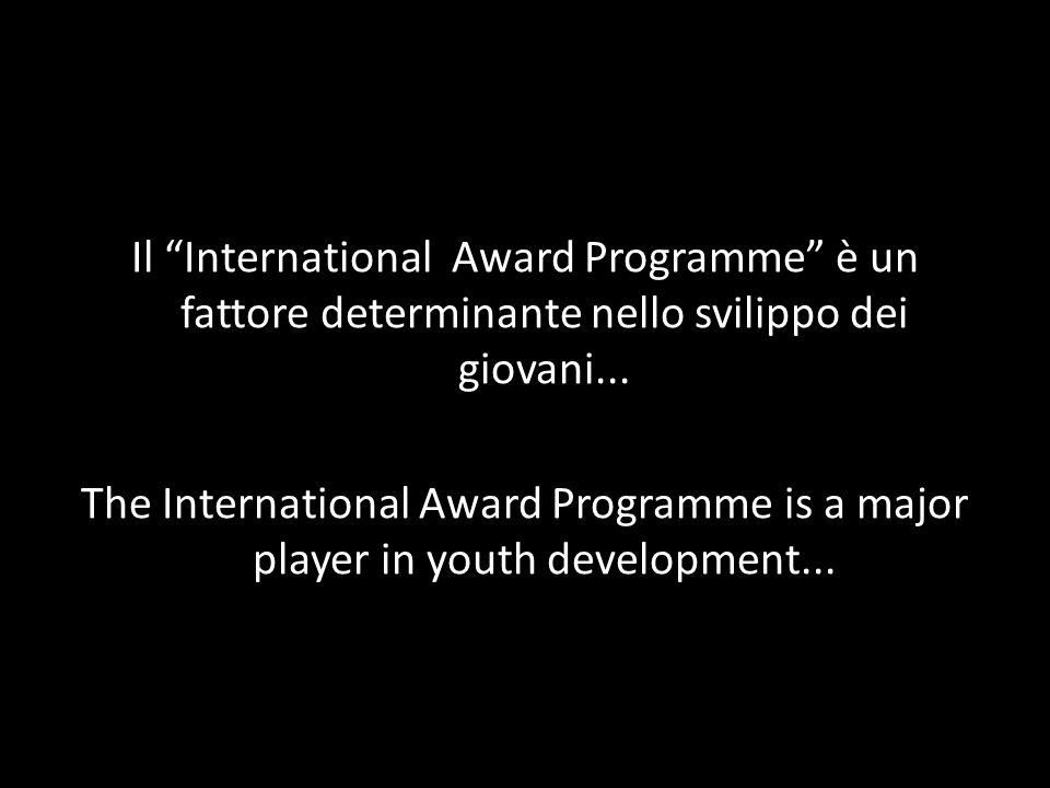 Il International Award Programme è un fattore determinante nello svilippo dei giovani... The International Award Programme is a major player in youth