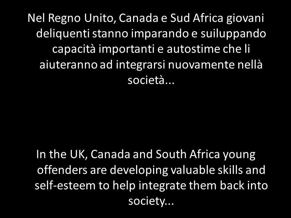 Nel Regno Unito, Canada e Sud Africa giovani deliquenti stanno imparando e suiluppando capacità importanti e autostime che li aiuteranno ad integrarsi nuovamente nellà società...