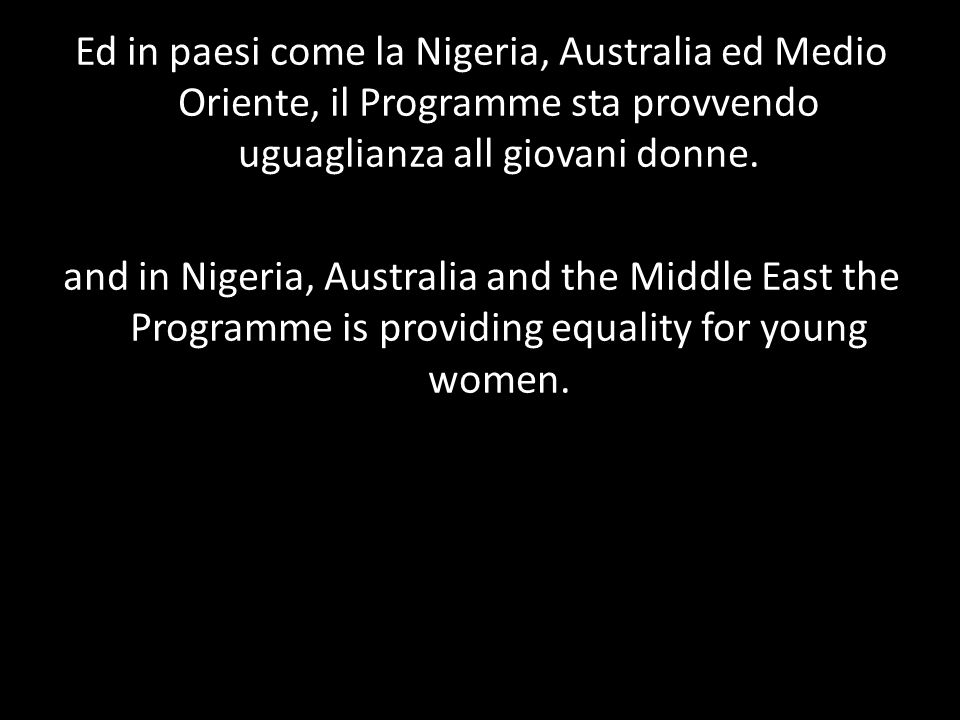 Ed in paesi come la Nigeria, Australia ed Medio Oriente, il Programme sta provvendo uguaglianza all giovani donne. and in Nigeria, Australia and the M