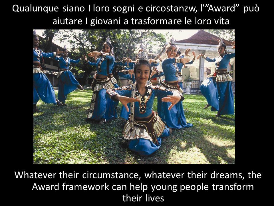Qualunque siano I loro sogni e circostanzw, lAward può aiutare I giovani a trasformare le loro vita Whatever their circumstance, whatever their dreams, the Award framework can help young people transform their lives