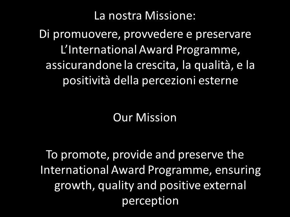 La nostra Missione: Di promuovere, provvedere e preservare LInternational Award Programme, assicurandone la crescita, la qualità, e la positività della percezioni esterne Our Mission To promote, provide and preserve the International Award Programme, ensuring growth, quality and positive external perception