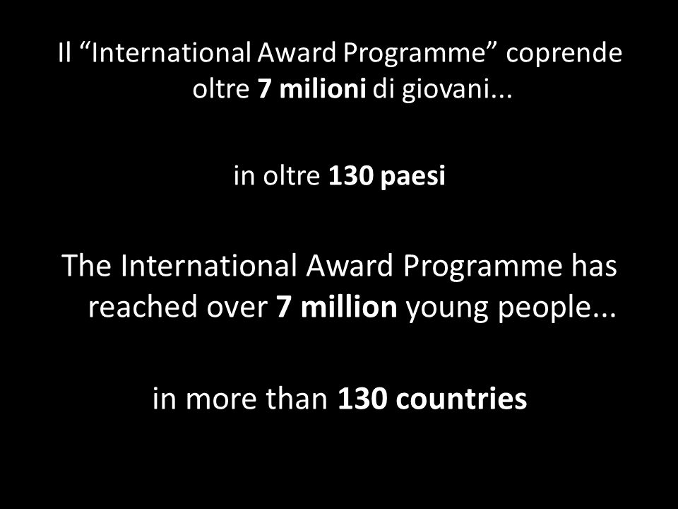Il International Award Programme coprende oltre 7 milioni di giovani... in oltre 130 paesi The International Award Programme has reached over 7 millio