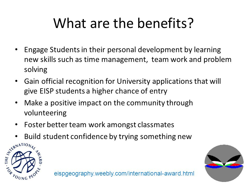What are the benefits? Engage Students in their personal development by learning new skills such as time management, team work and problem solving Gai