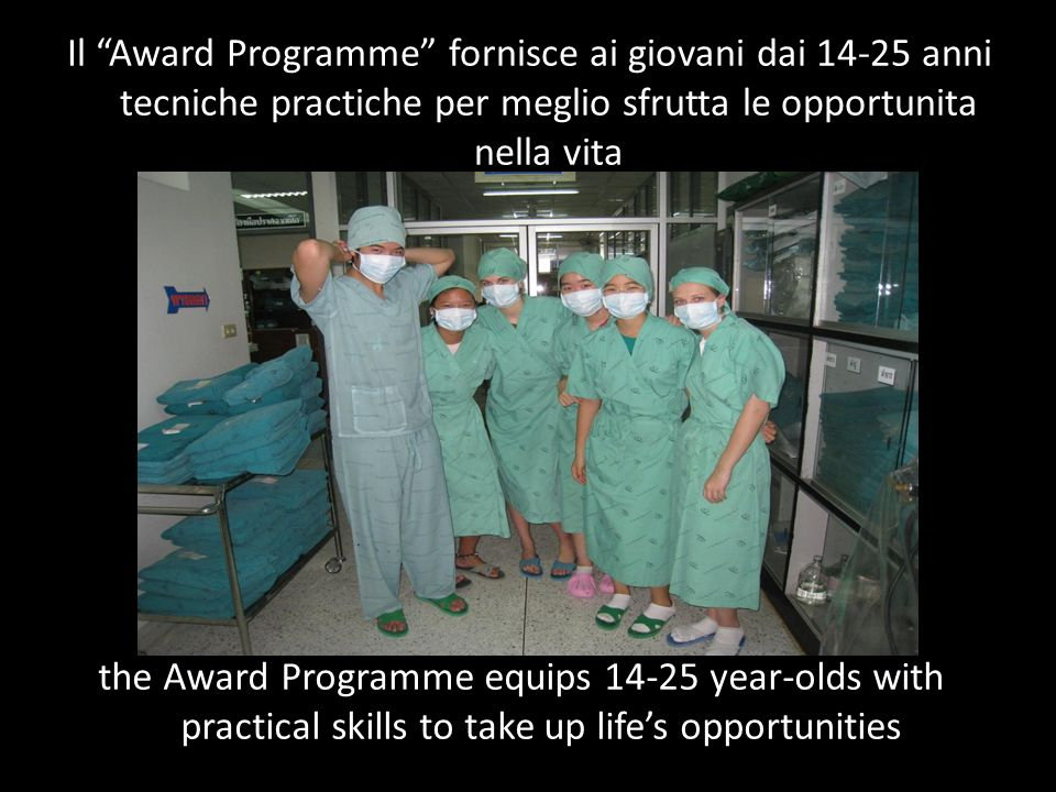 the Award Programme equips 14-25 year-olds with practical skills to take up lifes opportunities Il Award Programme fornisce ai giovani dai 14-25 anni
