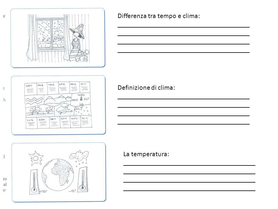 Differenza tra tempo e clima: ______________________________________ Definizione di clima: ______________________________________ La temperatura: ____