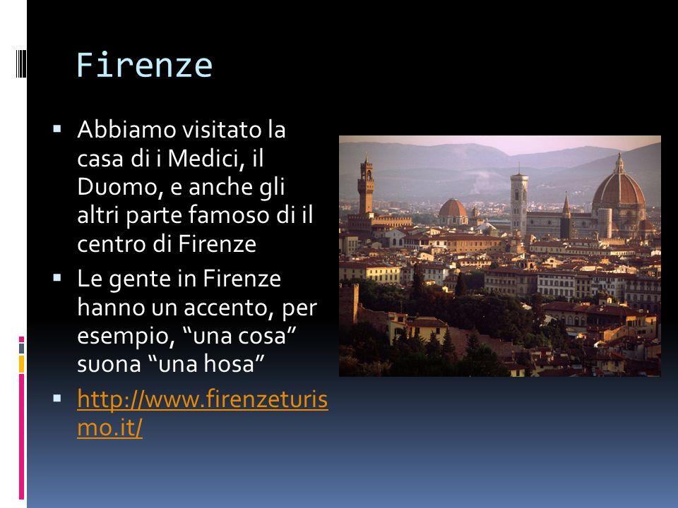 Firenze Abbiamo visitato la casa di i Medici, il Duomo, e anche gli altri parte famoso di il centro di Firenze Le gente in Firenze hanno un accento, per esempio, una cosa suona una hosa http://www.firenzeturis mo.it/ http://www.firenzeturis mo.it/