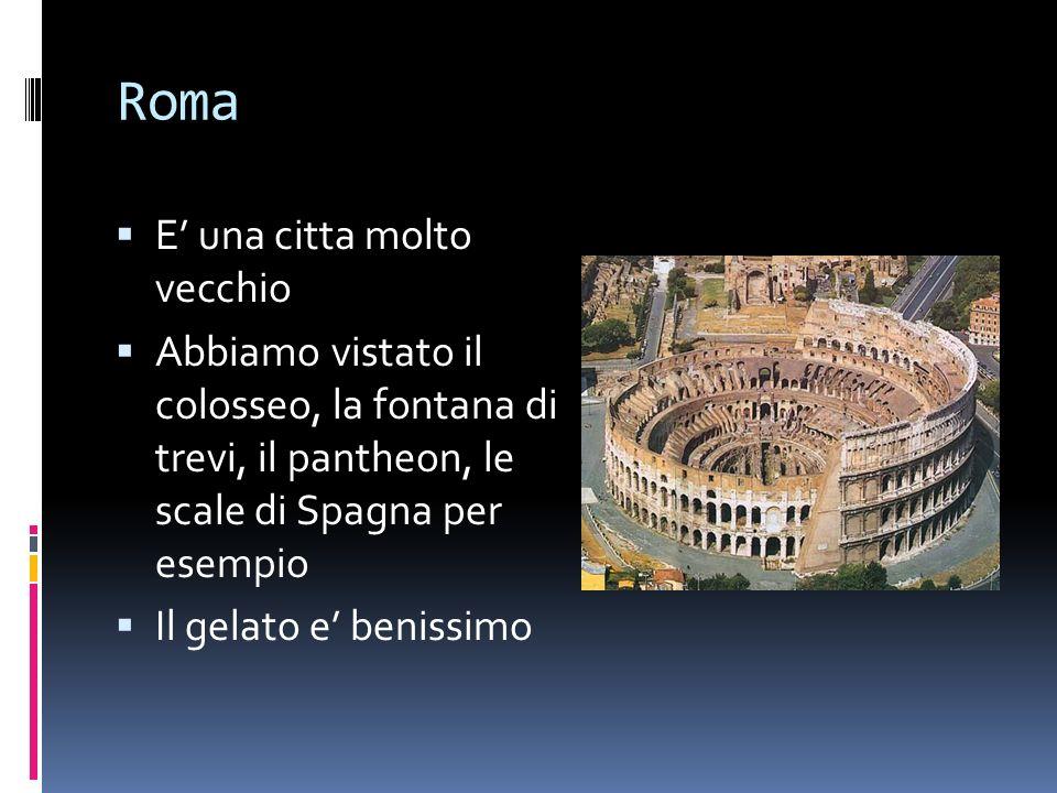 Roma E una citta molto vecchio Abbiamo vistato il colosseo, la fontana di trevi, il pantheon, le scale di Spagna per esempio Il gelato e benissimo