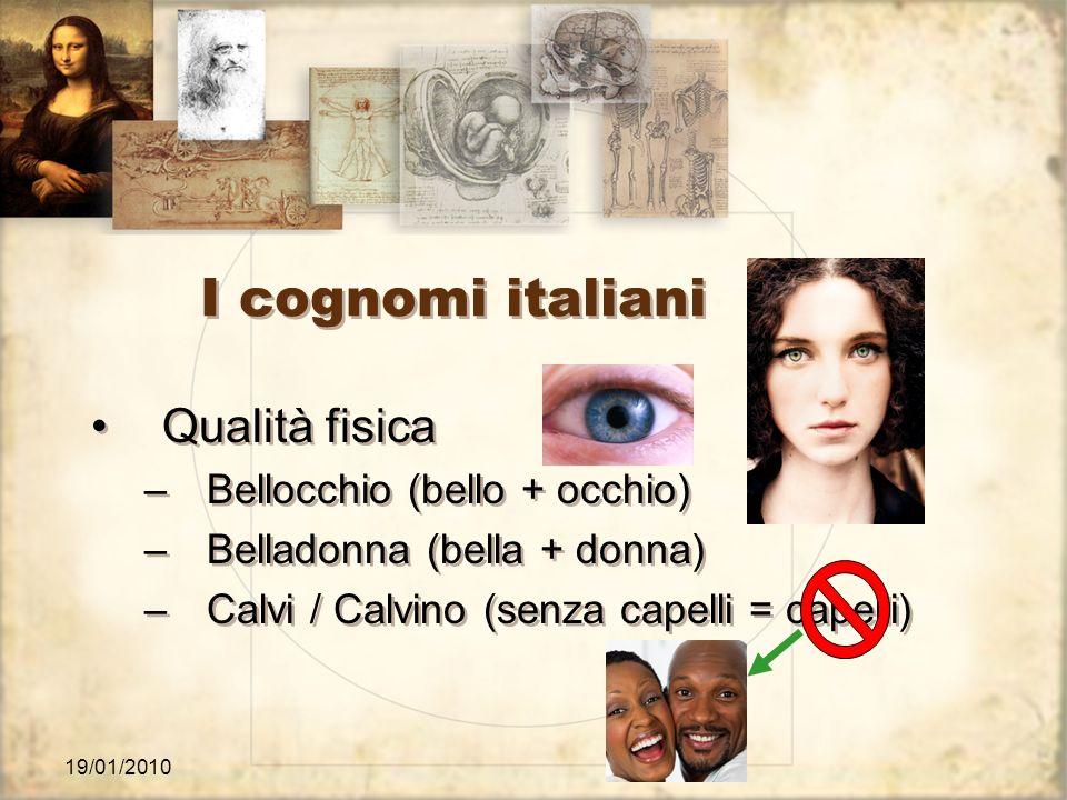 19/01/2010 I cognomi italiani Qualità fisica –Bellocchio (bello + occhio) –Belladonna (bella + donna) –Calvi / Calvino (senza capelli = capelli) Quali