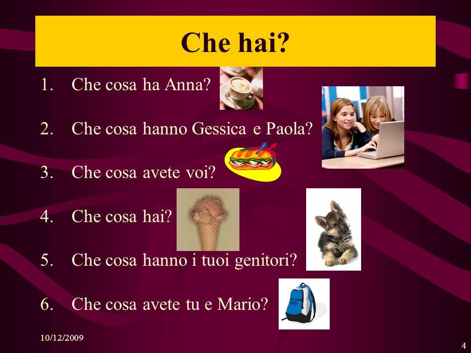 10/12/2009 4 Che hai.1.Che cosa ha Anna. 2.Che cosa hanno Gessica e Paola.
