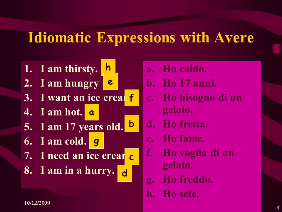 10/12/2009 7 AVERE This verb is used with IDIOMATIC expressions. Ho fame. Ho voglia di una pizza.