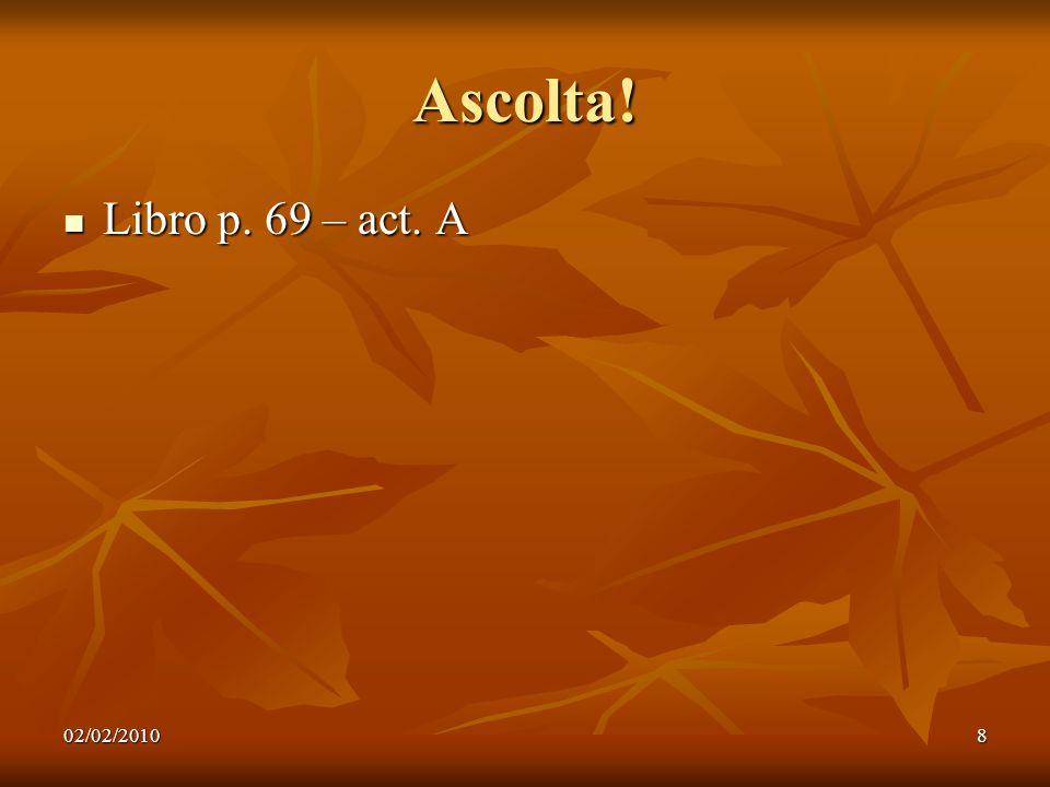 02/02/20108 Ascolta! Libro p. 69 – act. A Libro p. 69 – act. A