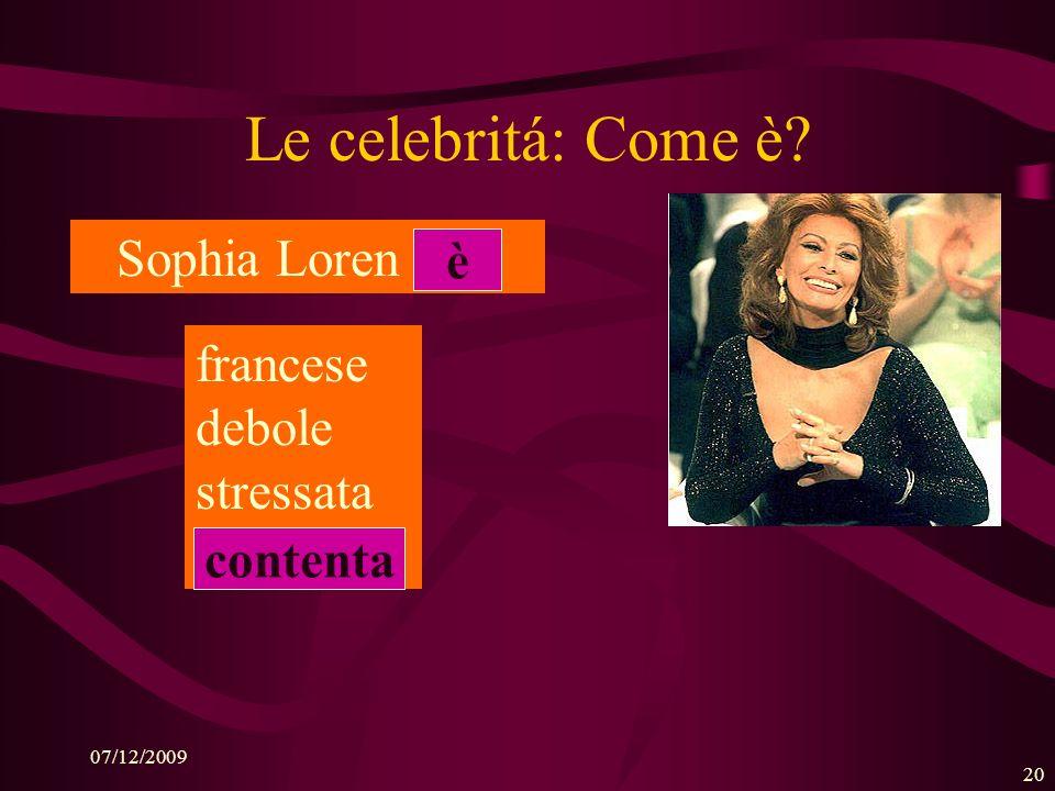 07/12/2009 19 Le celebritá: Come è? Sophia Loren (has): i capelli … rossi marroni biondi neri marroni ha gli occhi … arancione gialli rosa castani