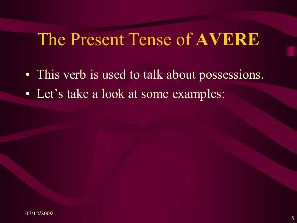 07/12/2009 5 The Present Tense of AVERE This verb is used to talk about possessions.