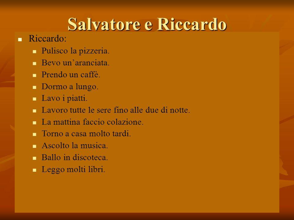 03/02/20104 Salvatore e Riccardo Riccardo: Pulisco la pizzeria. Bevo unaranciata. Prendo un caffè. Dormo a lungo. Lavo i piatti. Lavoro tutte le sere