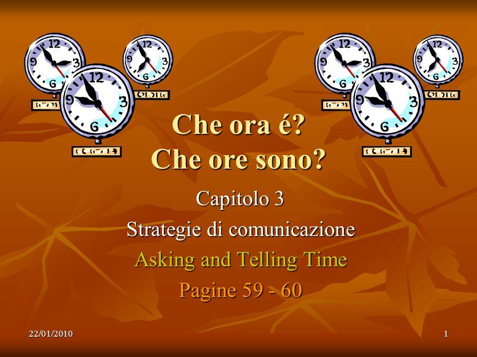 22/01/20101 Che ora é? Che ore sono? Capitolo 3 Strategie di comunicazione Asking and Telling Time Pagine 59 - 60