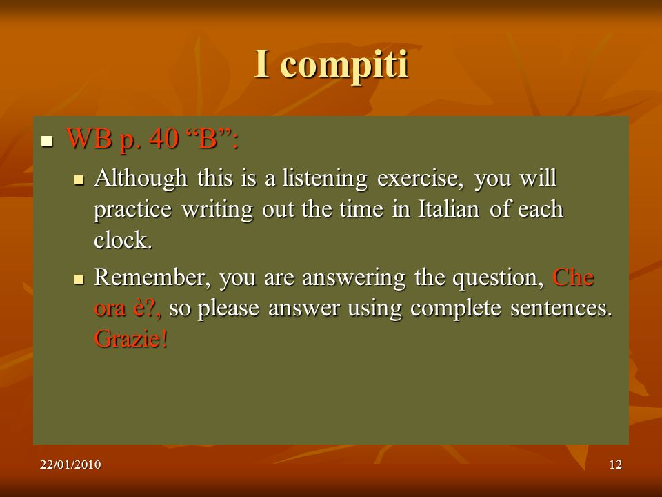 22/01/201012 I compiti WB p. 40 B: WB p. 40 B: Although this is a listening exercise, you will practice writing out the time in Italian of each clock.
