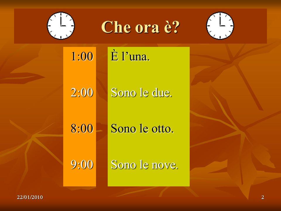 22/01/20102 Che ora è? 1:002:008:009:00 È luna. Sono le due. Sono le otto. Sono le nove.
