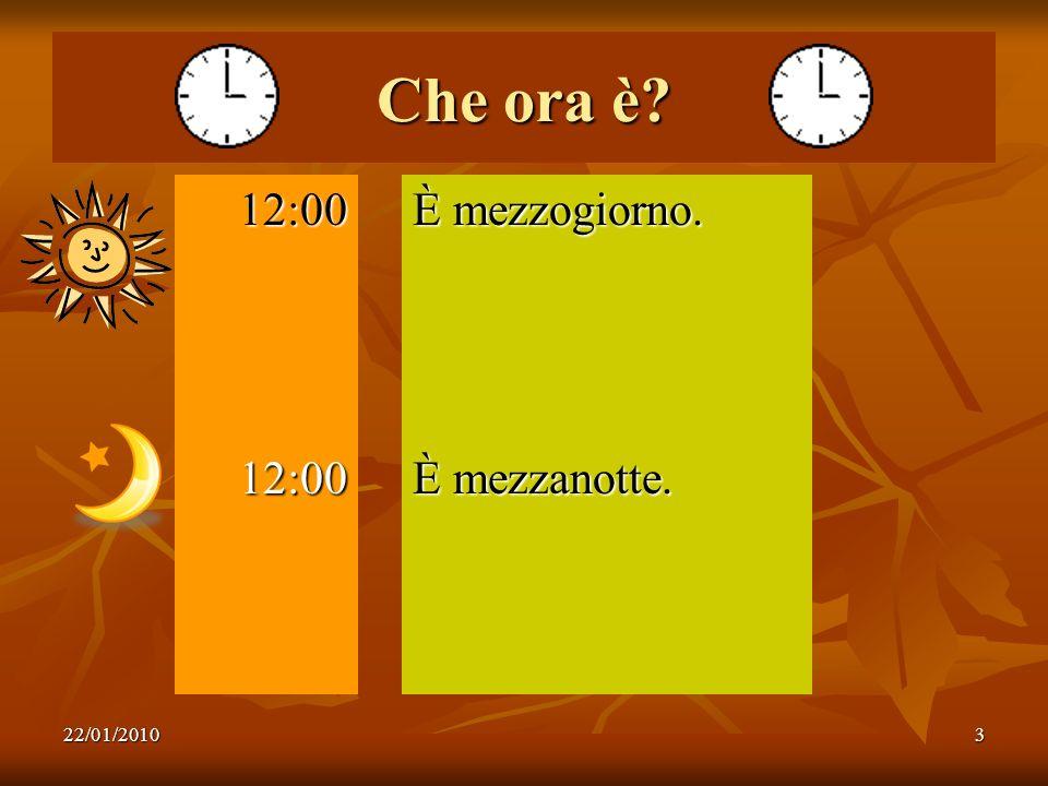 22/01/20103 Che ora è? 12:0012:00 È mezzogiorno. È mezzanotte.
