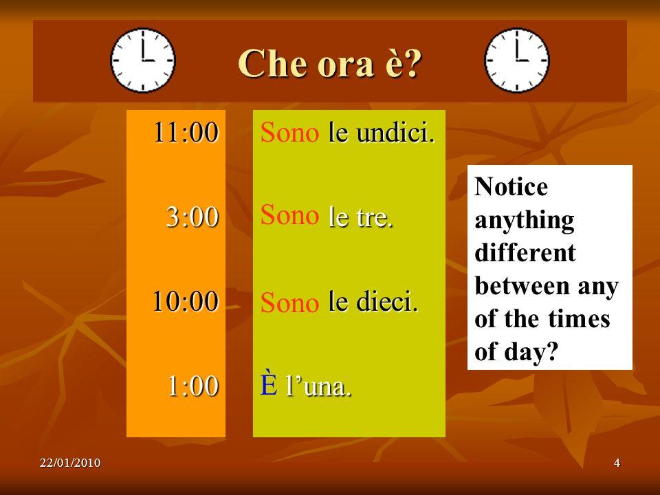 22/01/20104 Che ora è? 11:003:0010:001:00 Sono le undici. Sono le tre. Sono le dieci. È luna. Notice anything different between any of the times of da