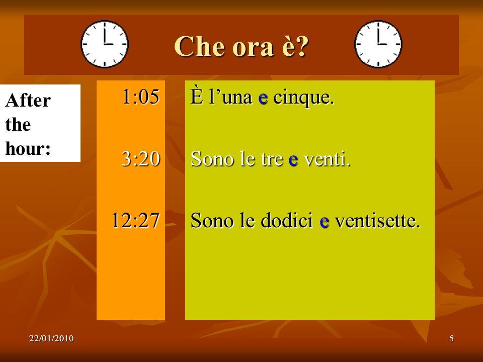 22/01/20105 Che ora è? 1:053:2012:27 È luna e cinque. Sono le tre e venti. Sono le dodici e ventisette. After the hour: