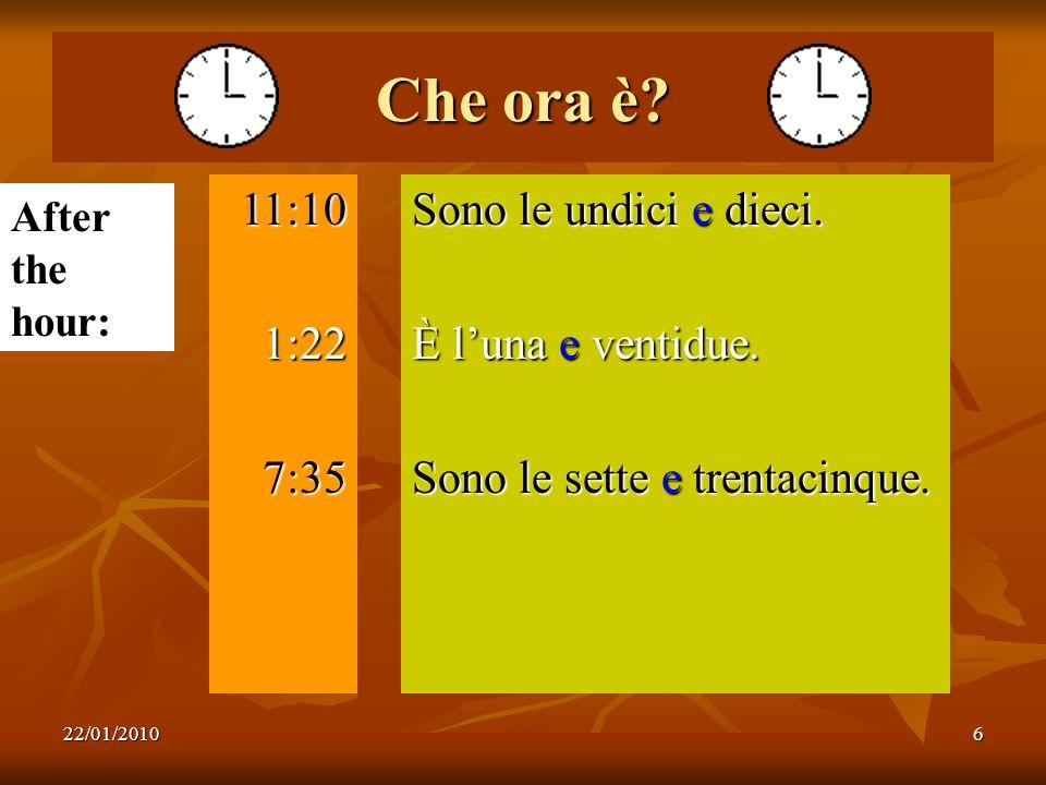 22/01/20106 Che ora è? 11:101:227:35 Sono le undici e dieci. È luna e ventidue. Sono le sette e trentacinque. After the hour: