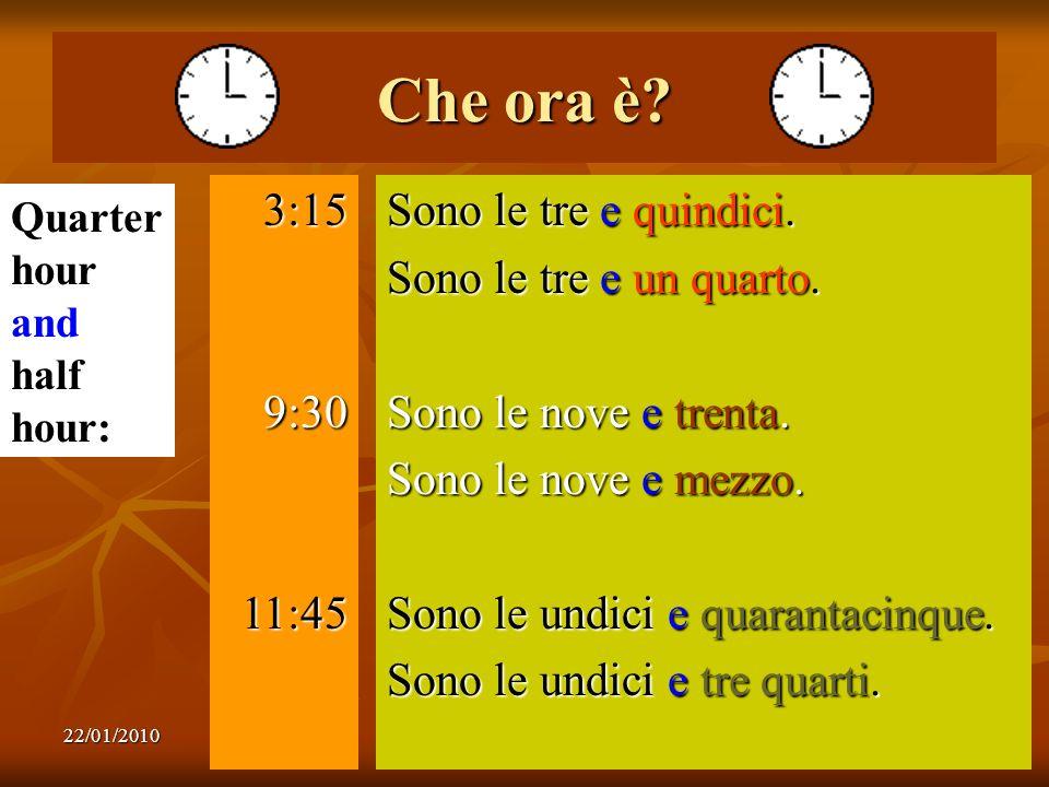 22/01/20107 Che ora è? 3:159:3011:45 Sono le tre e quindici. Sono le tre e un quarto. Sono le nove e trenta. Sono le nove e mezzo. Sono le undici e qu