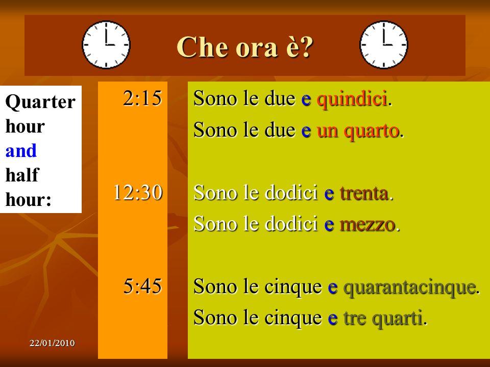 22/01/20108 Che ora è? 2:1512:305:45 Sono le due e quindici. Sono le due e un quarto. Sono le dodici e trenta. Sono le dodici e mezzo. Sono le cinque