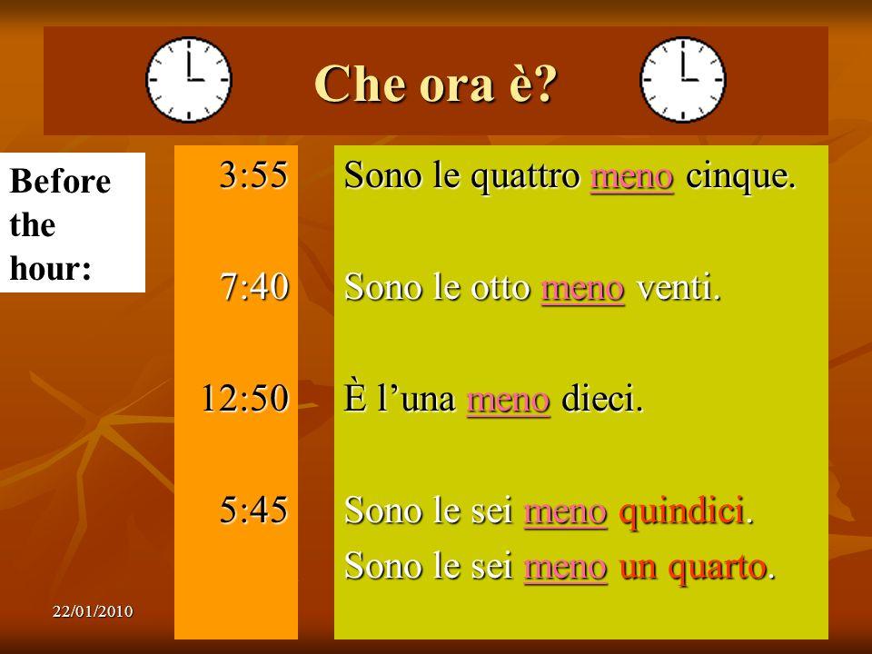 22/01/20109 Che ora è? 3:557:4012:505:45 Sono le quattro meno cinque. Sono le otto meno venti. È luna meno dieci. Sono le sei meno quindici. Sono le s