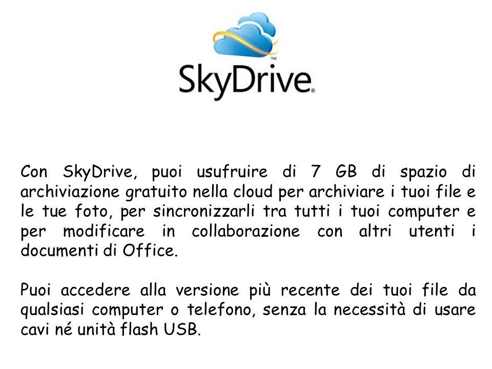 Con SkyDrive, puoi usufruire di 7 GB di spazio di archiviazione gratuito nella cloud per archiviare i tuoi file e le tue foto, per sincronizzarli tra tutti i tuoi computer e per modificare in collaborazione con altri utenti i documenti di Office.