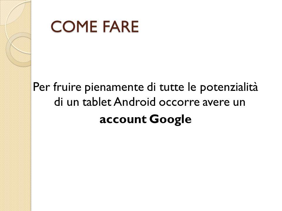COME FARE Per fruire pienamente di tutte le potenzialità di un tablet Android occorre avere un account Google
