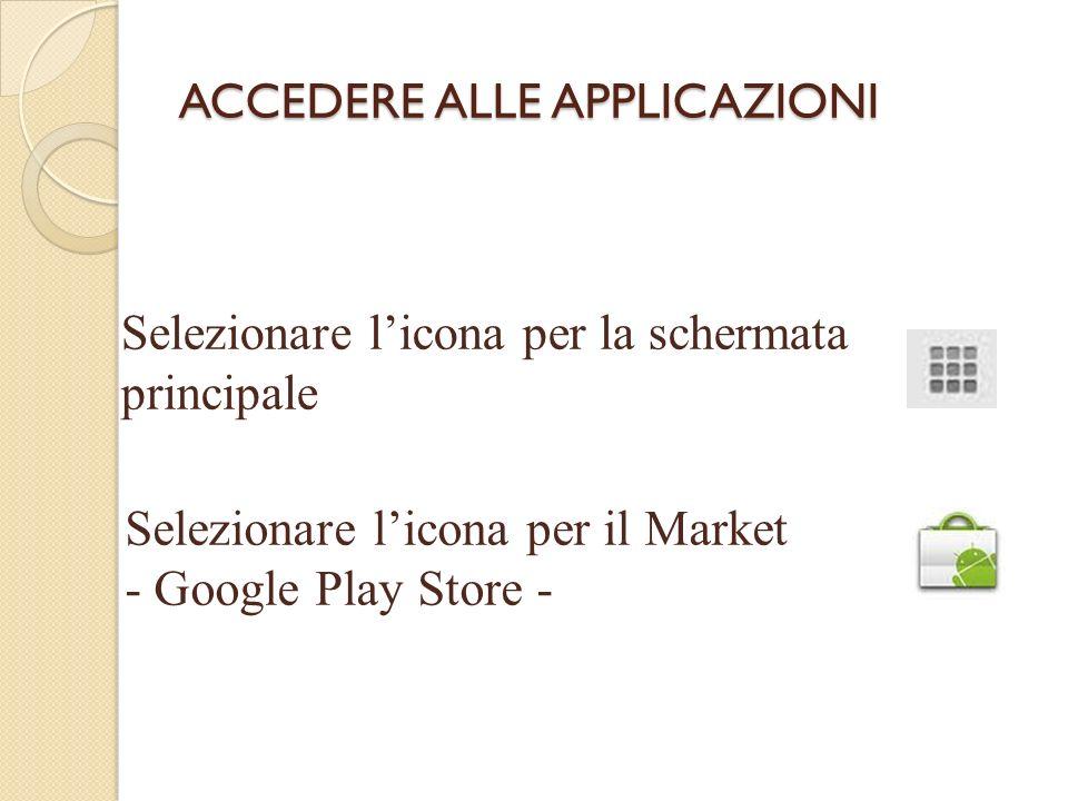 ACCEDERE ALLE APPLICAZIONI Selezionare licona per la schermata principale Selezionare licona per il Market - Google Play Store -