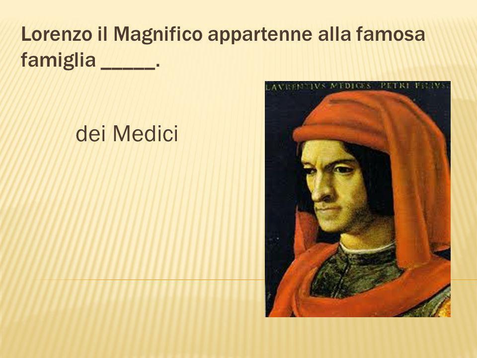 Sforza, Borgia e dei Medici furono ________ molto famose in Italia. famiglie Sforza Borgia Medici