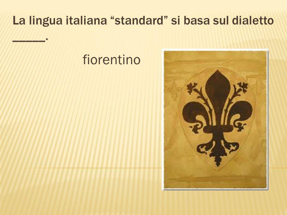 La lingua italiana standard si basa sul dialetto _____. fiorentino