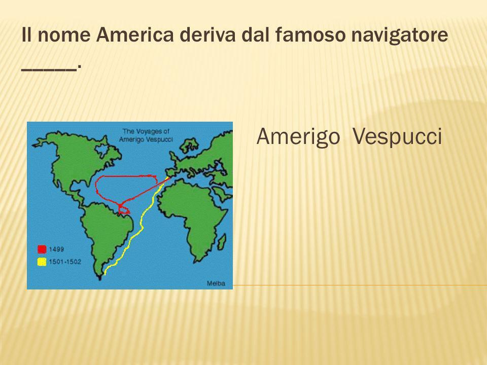 Vespucci, Verrazzano e Caboto sono _____ italiani. navigatori Caboto Vespucci Verrazzano