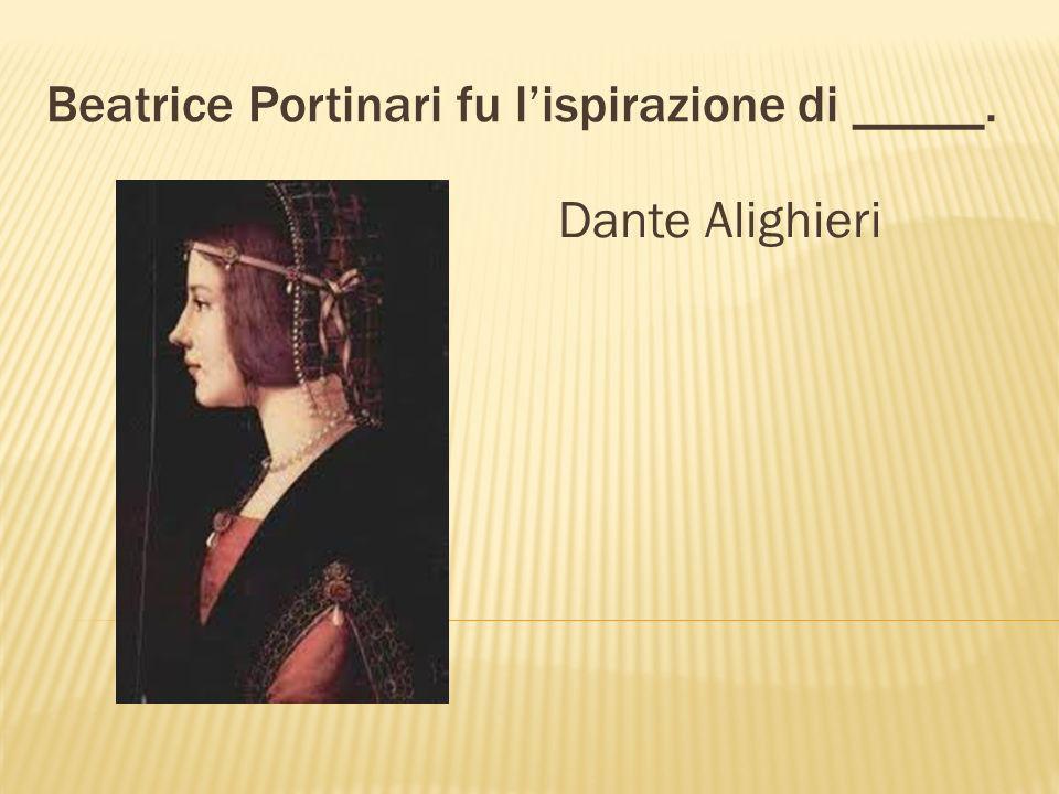 Beatrice Portinari fu lispirazione di _____. Dante Alighieri