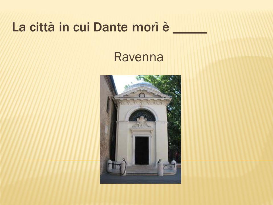 La città in cui Dante morì è _____ Ravenna