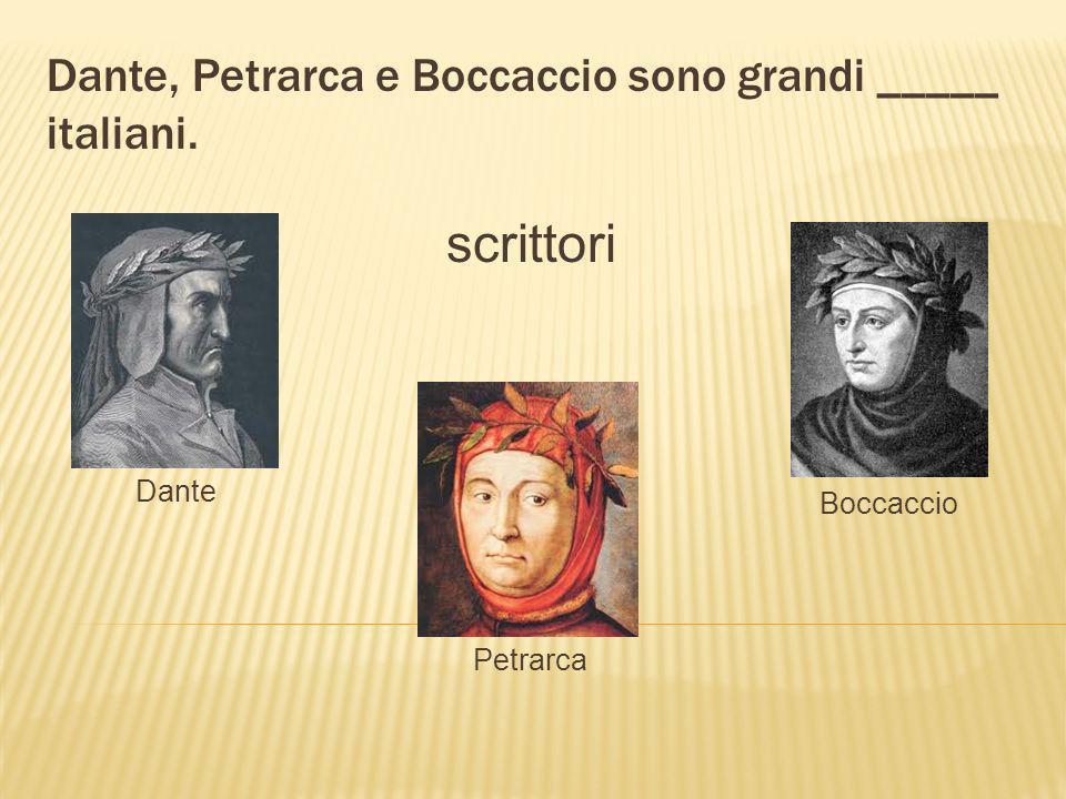 Dante, Petrarca e Boccaccio sono grandi _____ italiani. scrittori Dante Petrarca Boccaccio