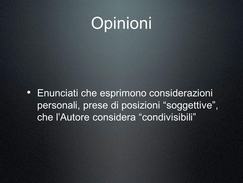 Opinioni Enunciati che esprimono considerazioni personali, prese di posizioni soggettive, che lAutore considera condivisibili