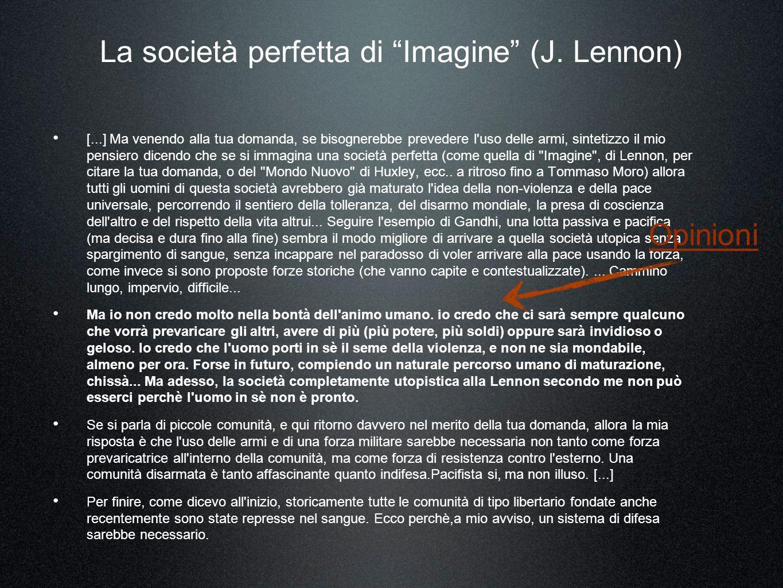 [...] Ma venendo alla tua domanda, se bisognerebbe prevedere l uso delle armi, sintetizzo il mio pensiero dicendo che se si immagina una società perfetta (come quella di Imagine , di Lennon, per citare la tua domanda, o del Mondo Nuovo di Huxley, ecc..