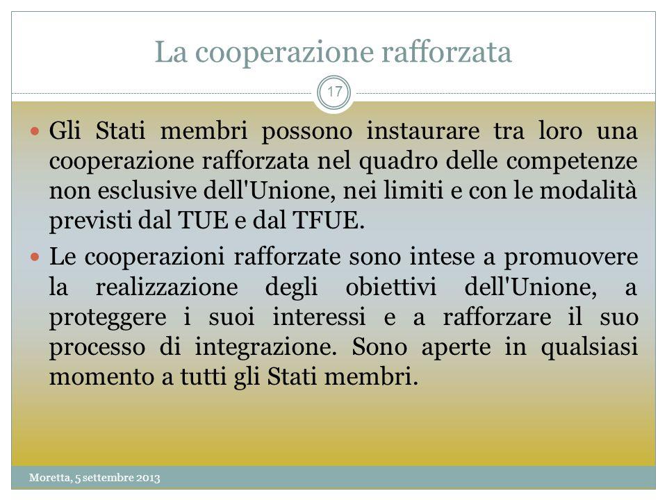 La cooperazione rafforzata Gli Stati membri possono instaurare tra loro una cooperazione rafforzata nel quadro delle competenze non esclusive dell Unione, nei limiti e con le modalità previsti dal TUE e dal TFUE.