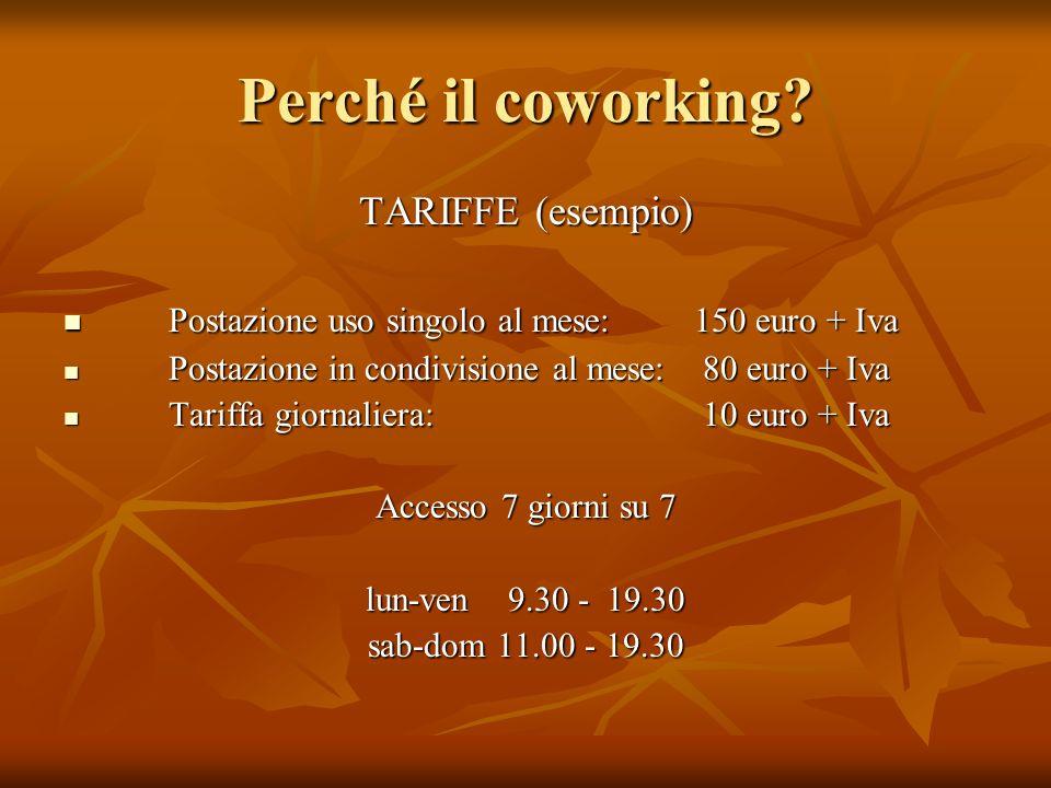 Perché il coworking? TARIFFE (esempio) Postazione uso singolo al mese: 150 euro + Iva Postazione uso singolo al mese: 150 euro + Iva Postazione in con