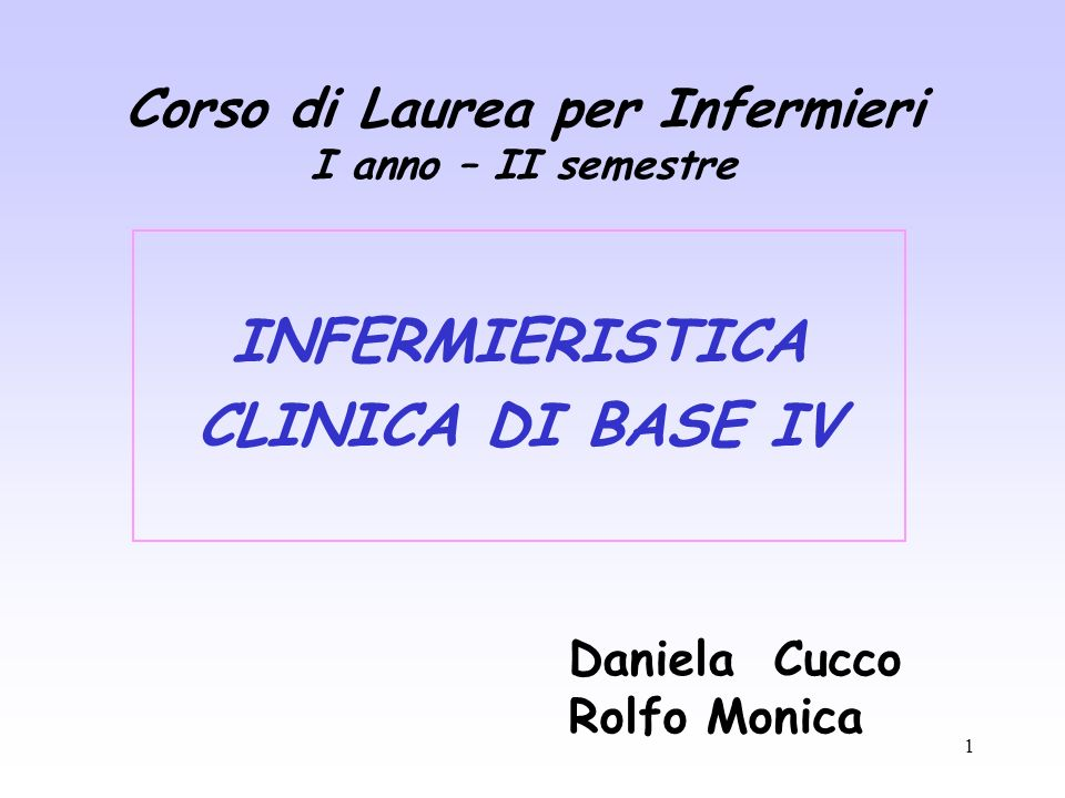 1 Corso di Laurea per Infermieri I anno – II semestre INFERMIERISTICA CLINICA DI BASE IV Daniela Cucco Rolfo Monica
