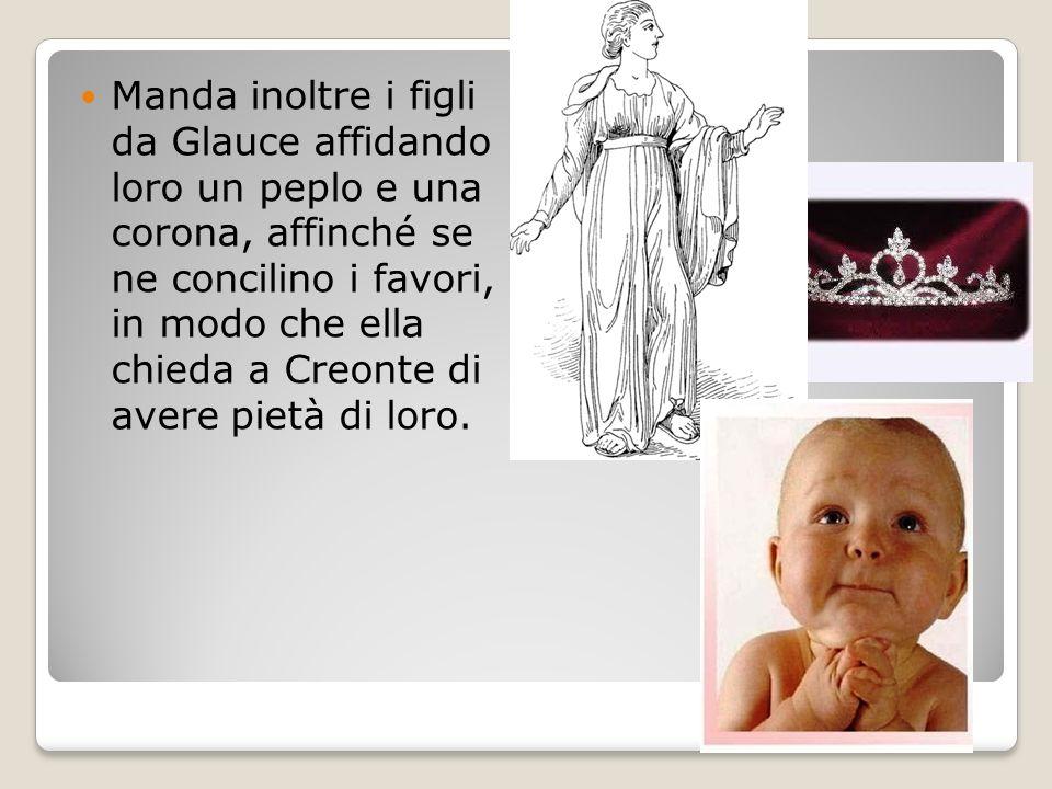 Manda inoltre i figli da Glauce affidando loro un peplo e una corona, affinché se ne concilino i favori, in modo che ella chieda a Creonte di avere pi