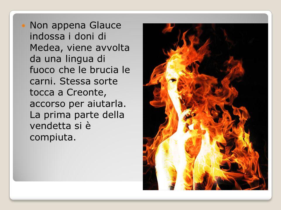 Non appena Glauce indossa i doni di Medea, viene avvolta da una lingua di fuoco che le brucia le carni. Stessa sorte tocca a Creonte, accorso per aiut