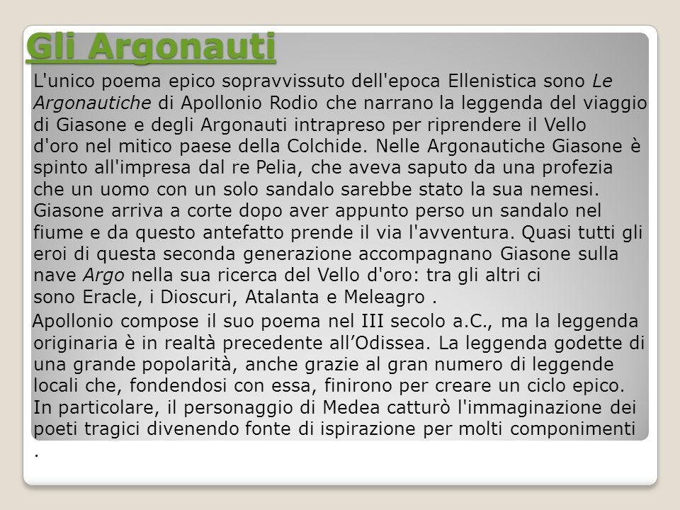 Gli Argonauti Gli Argonauti L'unico poema epico sopravvissuto dell'epoca Ellenistica sono Le Argonautiche di Apollonio Rodio che narrano la leggenda d