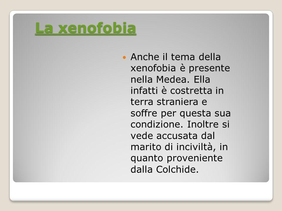 La xenofobia La xenofobia Anche il tema della xenofobia è presente nella Medea. Ella infatti è costretta in terra straniera e soffre per questa sua co